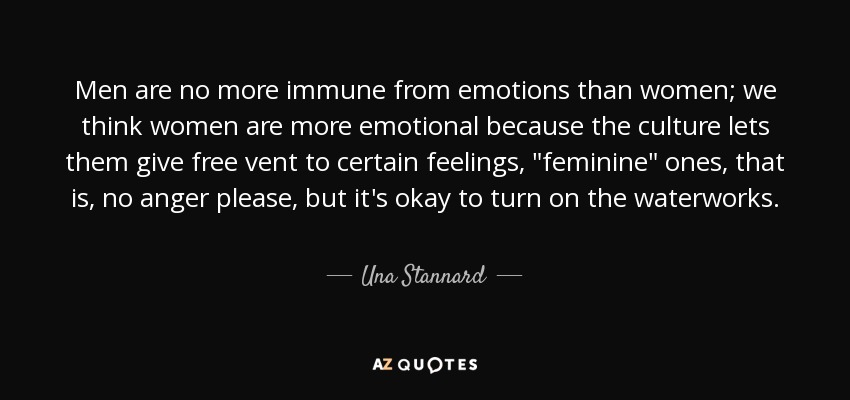 Men are no more immune from emotions than women; we think women are more emotional because the culture lets them give free vent to certain feelings,