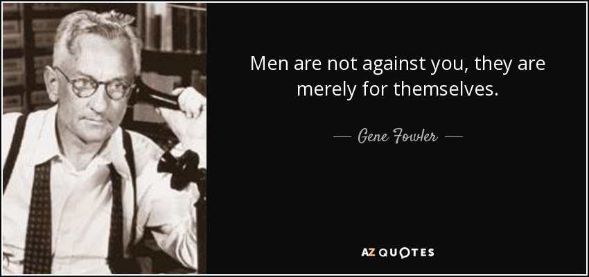 Men are not against you, they are merely for themselves. - Gene Fowler