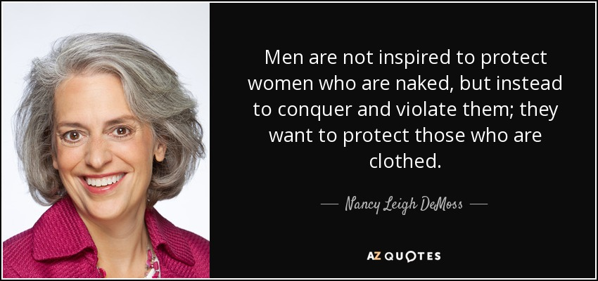 Men are not inspired to protect women who are naked, but instead to conquer and violate them; they want to protect those who are clothed. - Nancy Leigh DeMoss