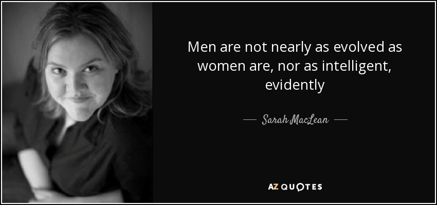 Men are not nearly as evolved as women are, nor as intelligent, evidently - Sarah MacLean