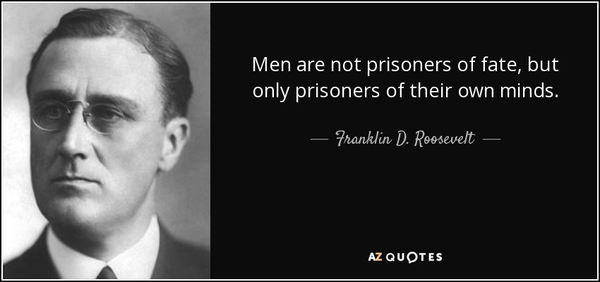 Men are not prisoners of fate, but only prisoners of their own minds. - Franklin D. Roosevelt
