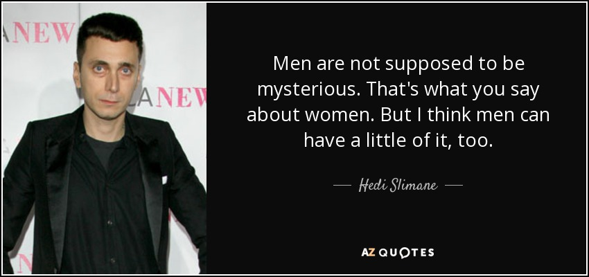 Men are not supposed to be mysterious. That's what you say about women. But I think men can have a little of it, too. - Hedi Slimane