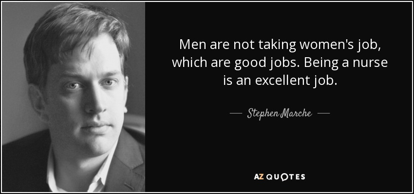 Men are not taking women's job, which are good jobs. Being a nurse is an excellent job. - Stephen Marche