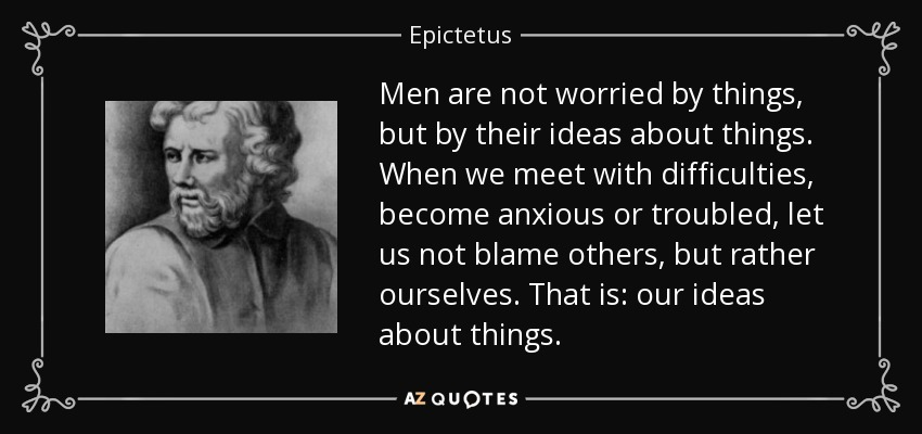 Men are not worried by things, but by their ideas about things. When we meet with difficulties, become anxious or troubled, let us not blame others, but rather ourselves. That is: our ideas about things. - Epictetus