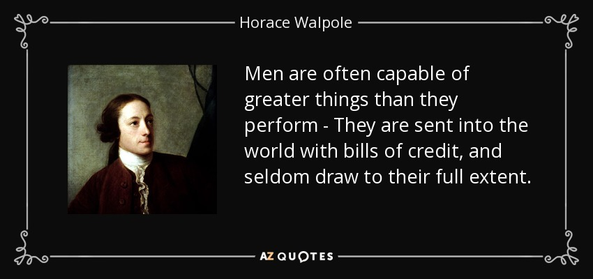 Men are often capable of greater things than they perform - They are sent into the world with bills of credit, and seldom draw to their full extent. - Horace Walpole