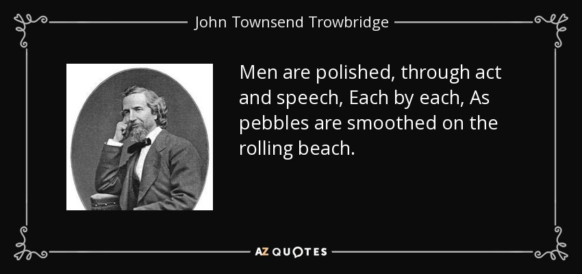 Men are polished, through act and speech, Each by each, As pebbles are smoothed on the rolling beach. - John Townsend Trowbridge