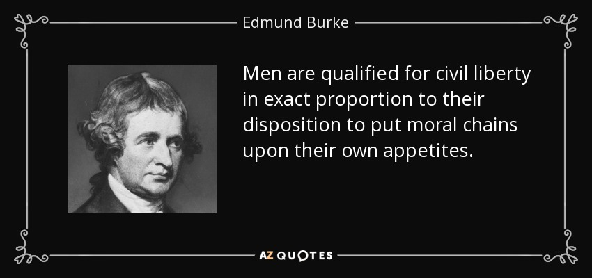 Men are qualified for civil liberty in exact proportion to their disposition to put moral chains upon their own appetites. - Edmund Burke