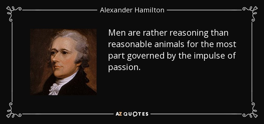 Men are rather reasoning than reasonable animals for the most part governed by the impulse of passion. - Alexander Hamilton
