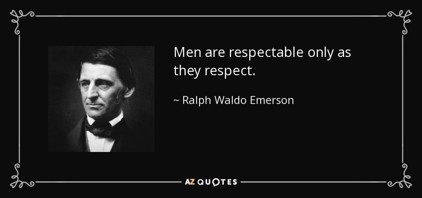 Men are respectable only as they respect. - Ralph Waldo Emerson