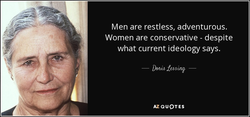 Men are restless, adventurous. Women are conservative - despite what current ideology says. - Doris Lessing