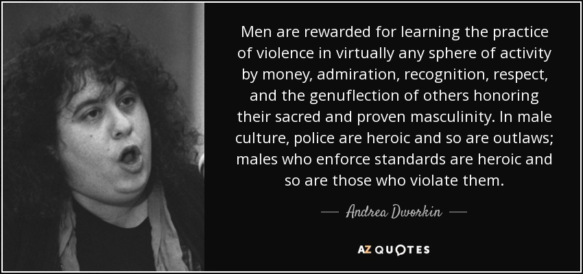 Men are rewarded for learning the practice of violence in virtually any sphere of activity by money, admiration, recognition, respect, and the genuflection of others honoring their sacred and proven masculinity. In male culture, police are heroic and so are outlaws; males who enforce standards are heroic and so are those who violate them. - Andrea Dworkin