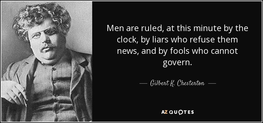 Men are ruled, at this minute by the clock, by liars who refuse them news, and by fools who cannot govern. - Gilbert K. Chesterton