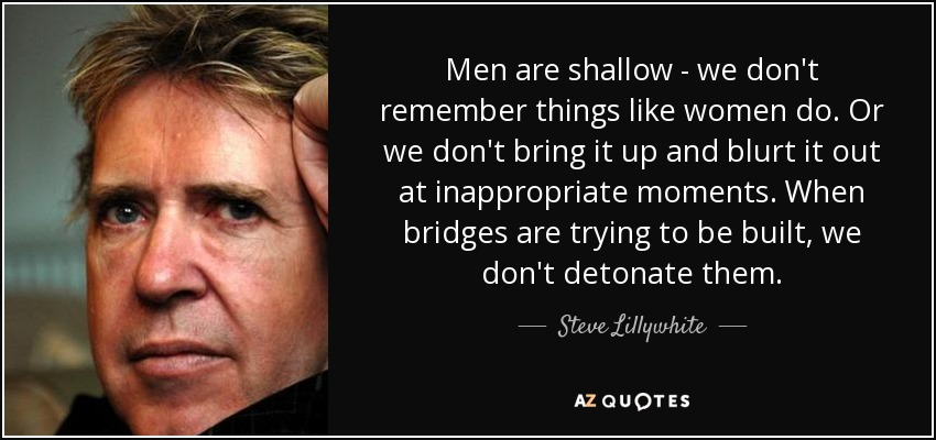 Men are shallow - we don't remember things like women do. Or we don't bring it up and blurt it out at inappropriate moments. When bridges are trying to be built, we don't detonate them. - Steve Lillywhite