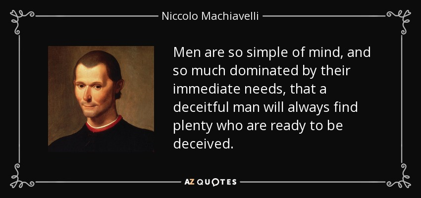 Men are so simple of mind, and so much dominated by their immediate needs, that a deceitful man will always find plenty who are ready to be deceived. - Niccolo Machiavelli