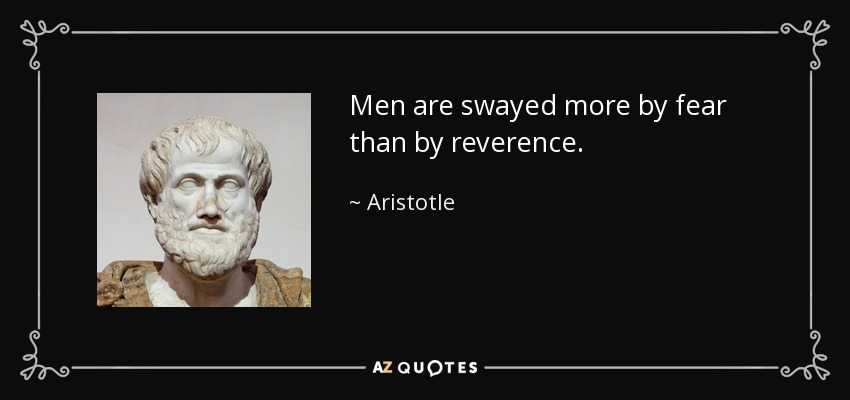 Men are swayed more by fear than by reverence. - Aristotle