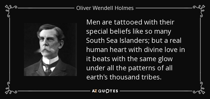 Men are tattooed with their special beliefs like so many South Sea Islanders; but a real human heart with divine love in it beats with the same glow under all the patterns of all earth's thousand tribes. - Oliver Wendell Holmes, Jr.