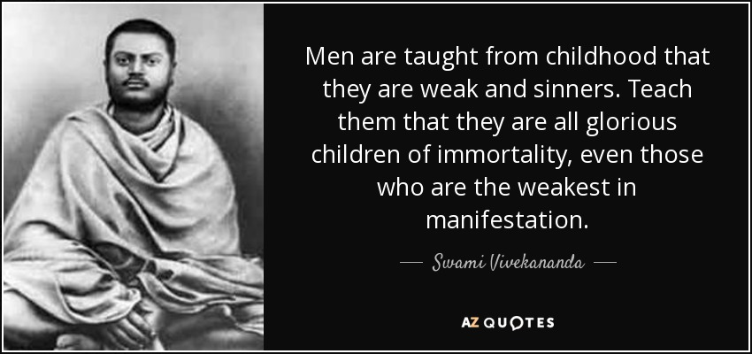 Men are taught from childhood that they are weak and sinners. Teach them that they are all glorious children of immortality, even those who are the weakest in manifestation. - Swami Vivekananda