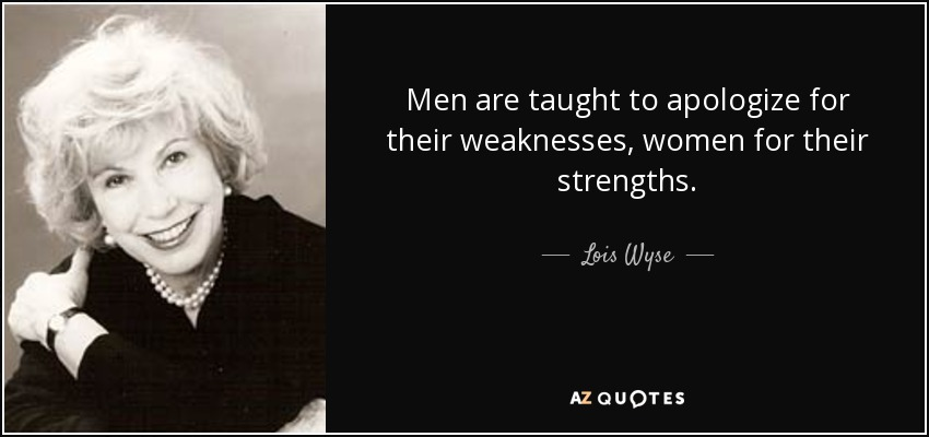 Men are taught to apologize for their weaknesses, women for their strengths. - Lois Wyse