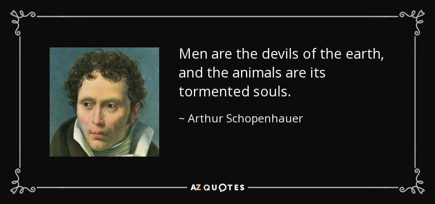 Men are the devils of the earth, and the animals are its tormented souls. - Arthur Schopenhauer