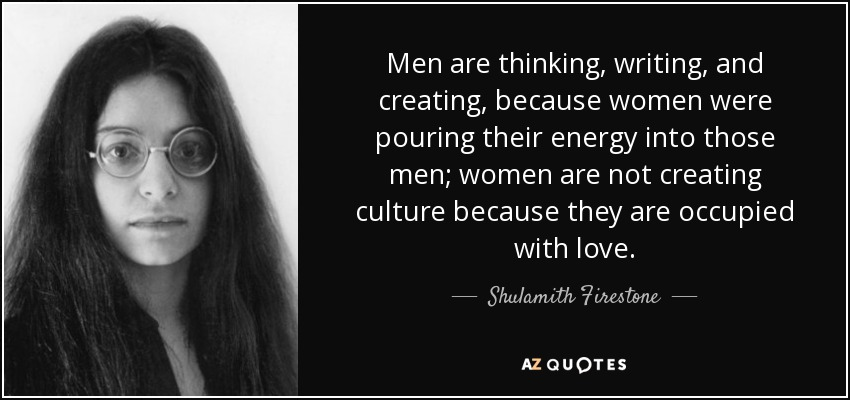 Men are thinking, writing, and creating, because women were pouring their energy into those men; women are not creating culture because they are occupied with love. - Shulamith Firestone