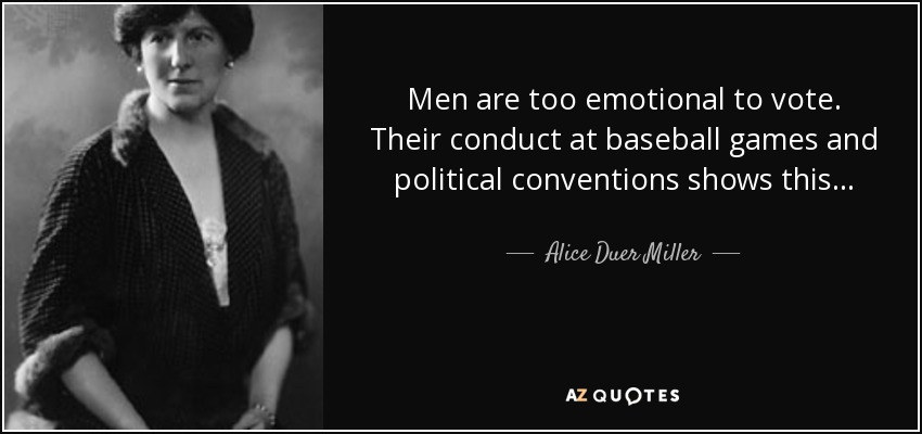 Men are too emotional to vote. Their conduct at baseball games and political conventions shows this . . . - Alice Duer Miller
