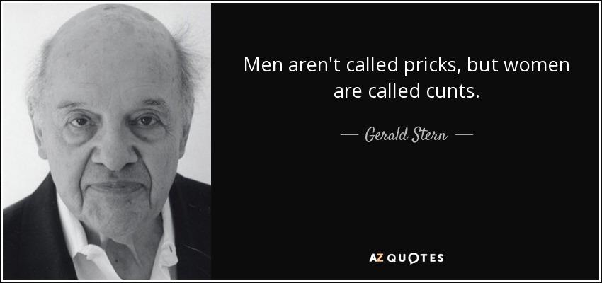 Men aren't called pricks, but women are called cunts. - Gerald Stern