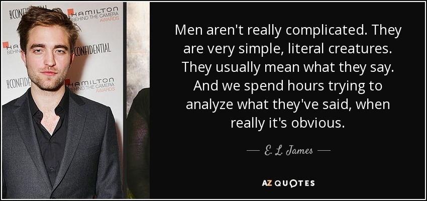 Men aren't really complicated. They are very simple, literal creatures. They usually mean what they say. And we spend hours trying to analyze what they've said, when really it's obvious. - E. L. James