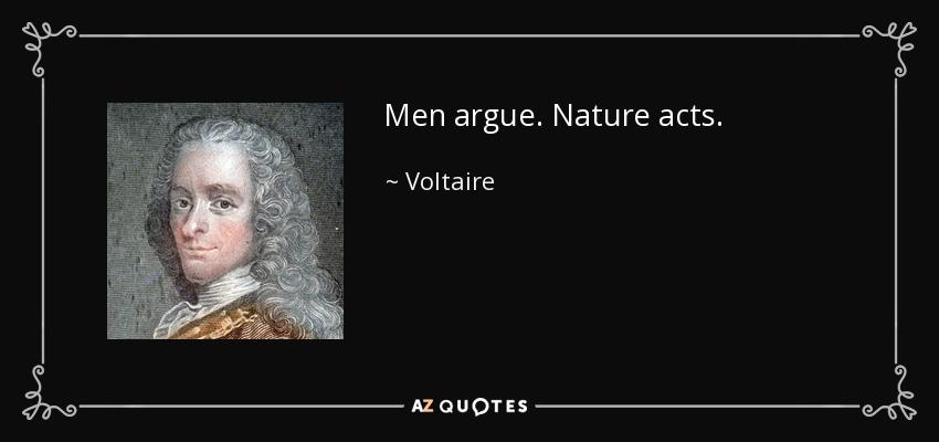 Men argue. Nature acts. - Voltaire