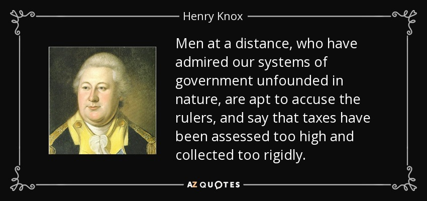 Men at a distance, who have admired our systems of government unfounded in nature, are apt to accuse the rulers, and say that taxes have been assessed too high and collected too rigidly. - Henry Knox