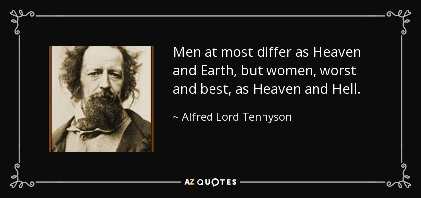 Men at most differ as Heaven and Earth, but women, worst and best, as Heaven and Hell. - Alfred Lord Tennyson
