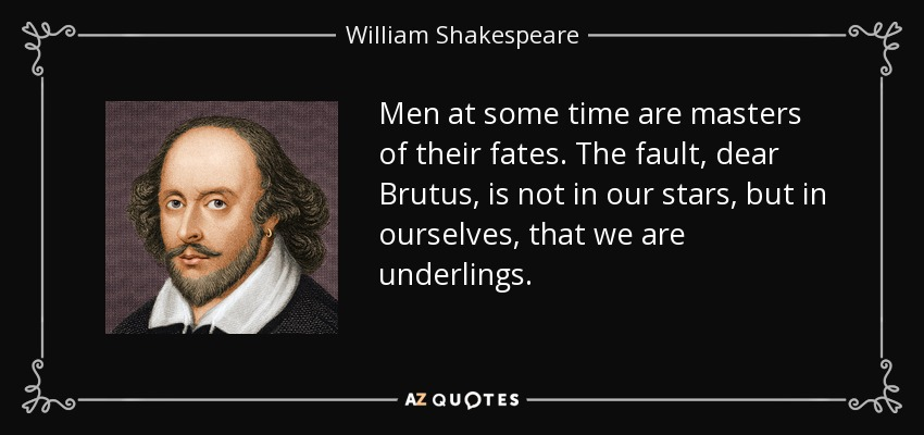 Men at some time are masters of their fates. The fault, dear Brutus, is not in our stars, but in ourselves, that we are underlings. - William Shakespeare