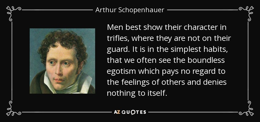 Men best show their character in trifles, where they are not on their guard. It is in the simplest habits, that we often see the boundless egotism which pays no regard to the feelings of others and denies nothing to itself. - Arthur Schopenhauer