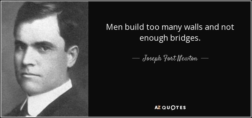 Men build too many walls and not enough bridges. - Joseph Fort Newton