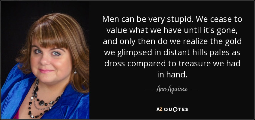 Men can be very stupid. We cease to value what we have until it's gone, and only then do we realize the gold we glimpsed in distant hills pales as dross compared to treasure we had in hand. - Ann Aguirre