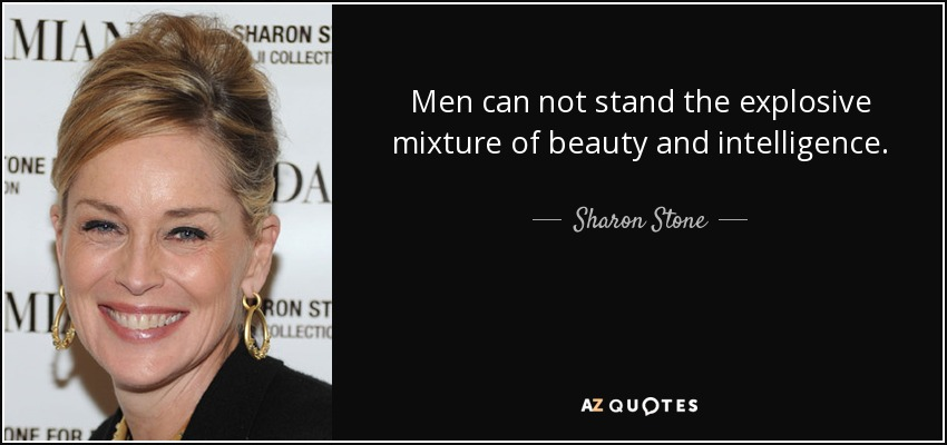 Men can not stand the explosive mixture of beauty and intelligence. - Sharon Stone
