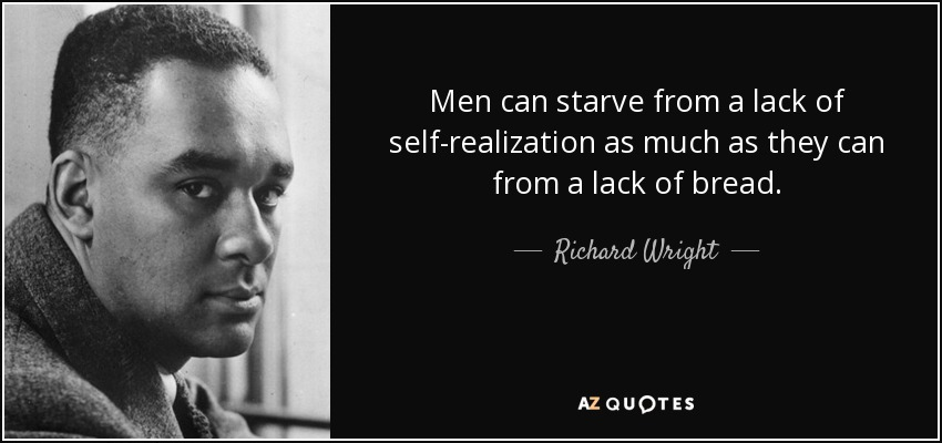 Men can starve from a lack of self-realization as much as they can from a lack of bread. - Richard Wright