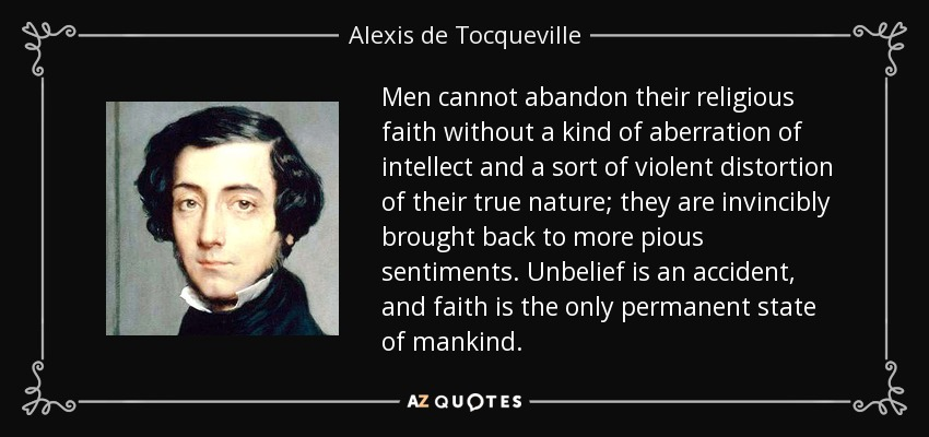 Men cannot abandon their religious faith without a kind of aberration of intellect and a sort of violent distortion of their true nature; they are invincibly brought back to more pious sentiments. Unbelief is an accident, and faith is the only permanent state of mankind. - Alexis de Tocqueville