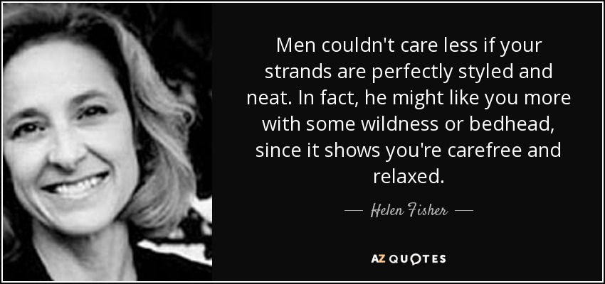 Men couldn't care less if your strands are perfectly styled and neat. In fact, he might like you more with some wildness or bedhead, since it shows you're carefree and relaxed. - Helen Fisher