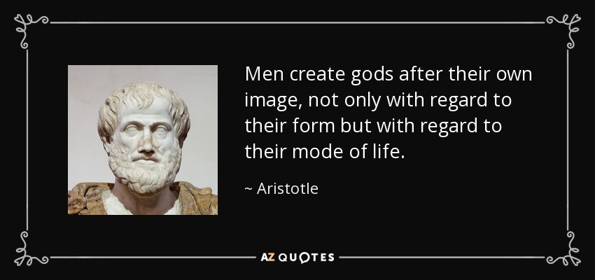Men create gods after their own image, not only with regard to their form but with regard to their mode of life. - Aristotle