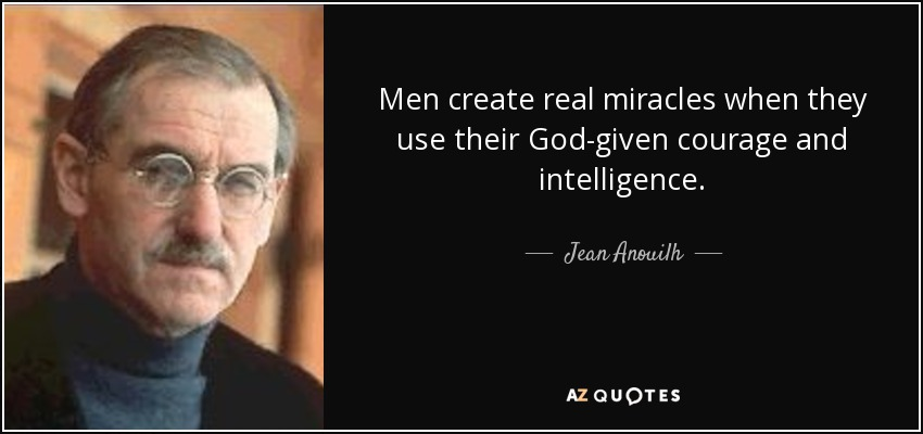 Men create real miracles when they use their God-given courage and intelligence. - Jean Anouilh