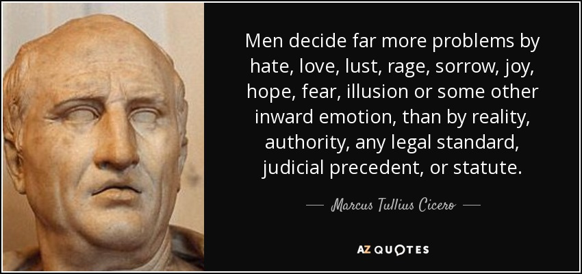 Men decide far more problems by hate, love, lust, rage, sorrow, joy, hope, fear, illusion or some other inward emotion, than by reality, authority, any legal standard, judicial precedent, or statute. - Marcus Tullius Cicero