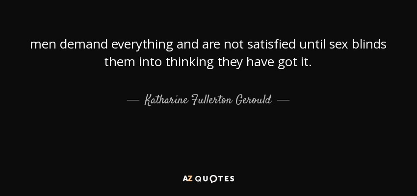 men demand everything and are not satisfied until sex blinds them into thinking they have got it. - Katharine Fullerton Gerould