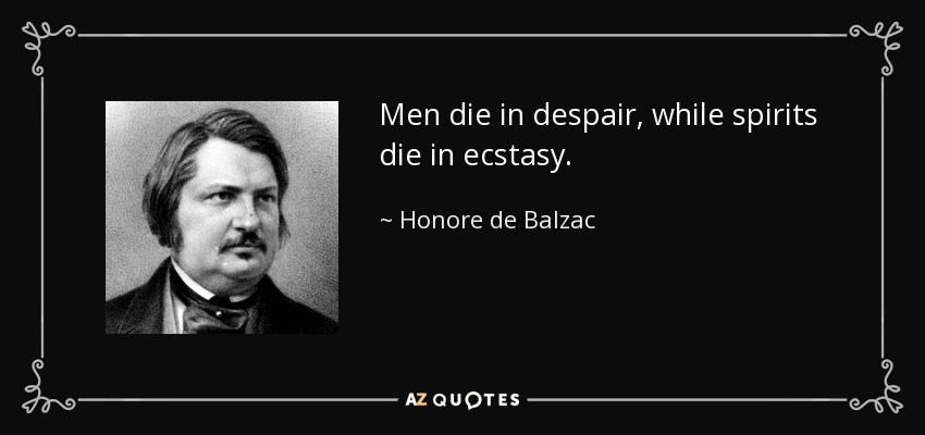 Men die in despair, while spirits die in ecstasy. - Honore de Balzac