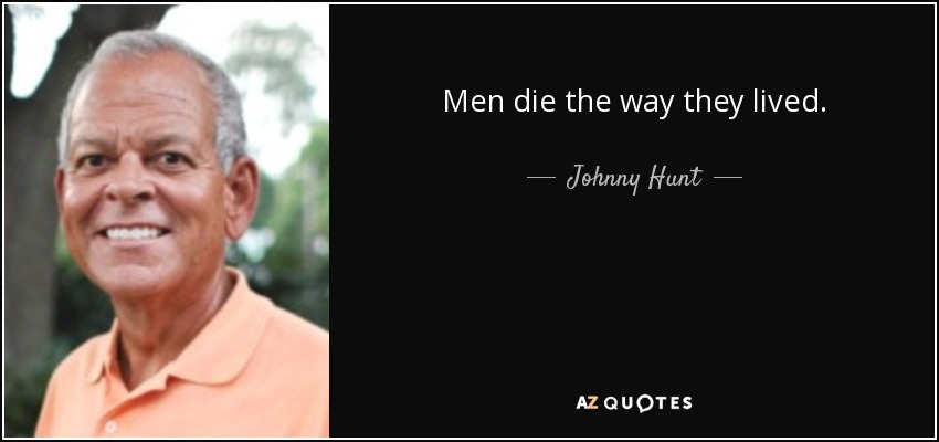 Men die the way they lived. - Johnny Hunt