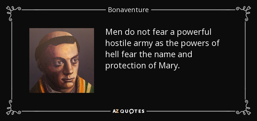 Men do not fear a powerful hostile army as the powers of hell fear the name and protection of Mary. - Bonaventure