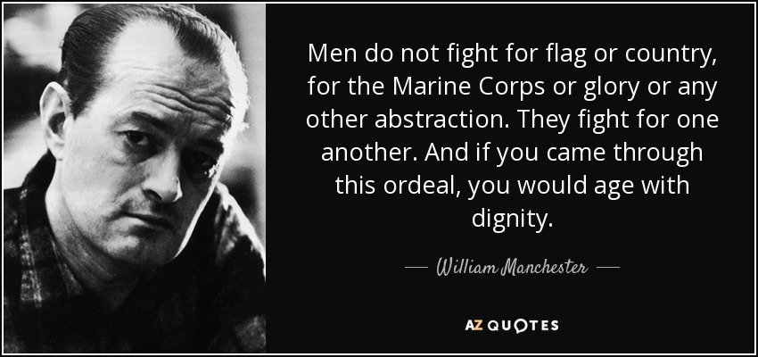 Men do not fight for flag or country, for the Marine Corps or glory or any other abstraction. They fight for one another. And if you came through this ordeal, you would age with dignity. - William Manchester