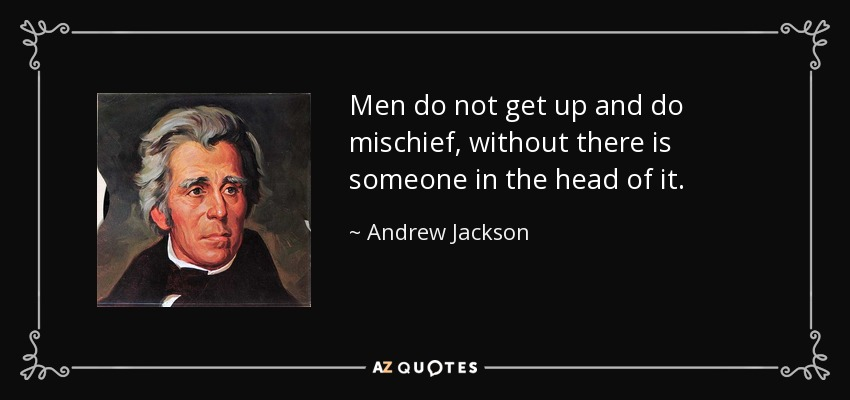 Men do not get up and do mischief, without there is someone in the head of it. - Andrew Jackson