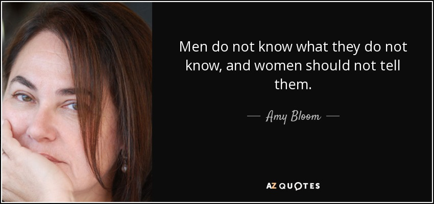 Men do not know what they do not know, and women should not tell them. - Amy Bloom
