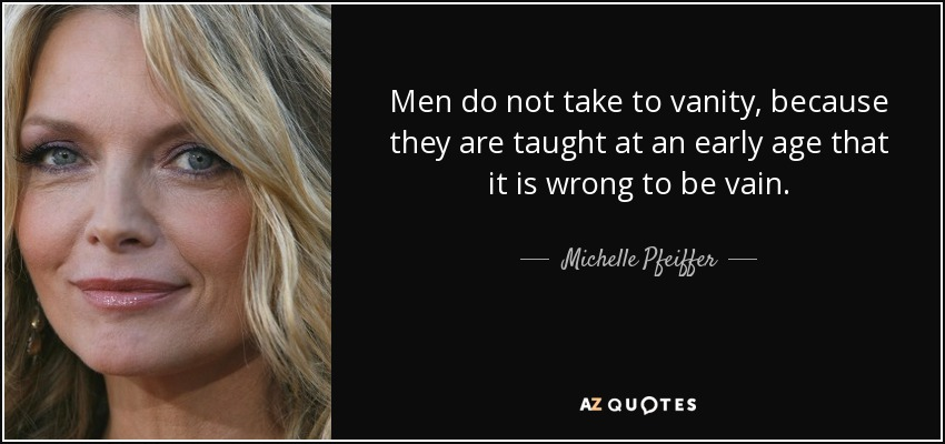 Men do not take to vanity, because they are taught at an early age that it is wrong to be vain. - Michelle Pfeiffer