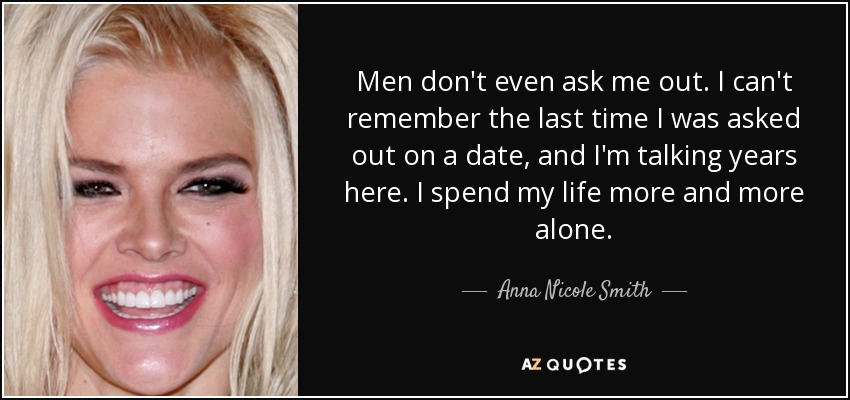 Men don't even ask me out. I can't remember the last time I was asked out on a date, and I'm talking years here. I spend my life more and more alone. - Anna Nicole Smith